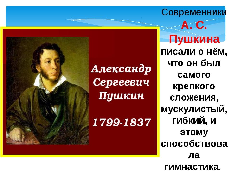 Современники А. С. Пушкина писали о нём, что он был самого крепкого сложения,...