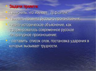 Задачи проекта: - выяснить, что изучает орфоэпия; - выявить правила русского