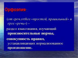 Орфоэпия- (от греч.orthos «простой, правильный» и epos «речь») – раздел языко