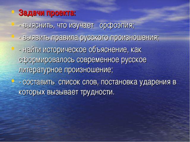 Задачи проекта: - выяснить, что изучает орфоэпия; - выявить правила русского...