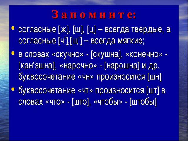 З а п о м н и т е: согласные [ж], [ш], [ц] – всегда твердые, а согласные [ч']...