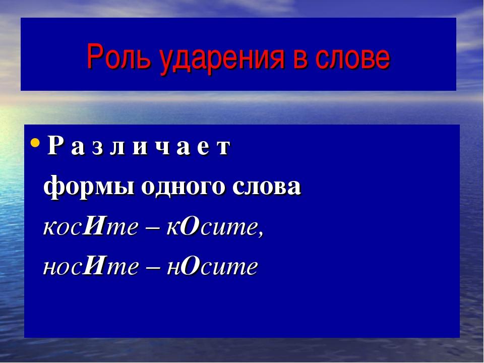 Роль ударения в слове Р а з л и ч а е т формы одного слова косИте – кОсите, н...