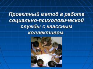 Проектный метод в работе социально-психологической службы с классным коллекти