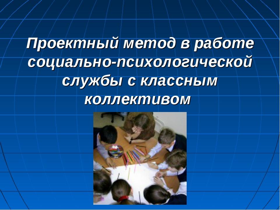 Проектный метод в работе социально-психологической службы с классным коллекти...