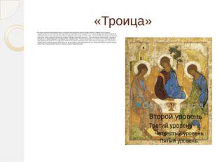 «Троица» История создания величайшей иконы человечества примерно такова. Игум