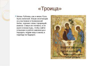«Троица» Жизнь Рублева, как и жизнь Руси, была нелегкой. Юным ополченцем он у