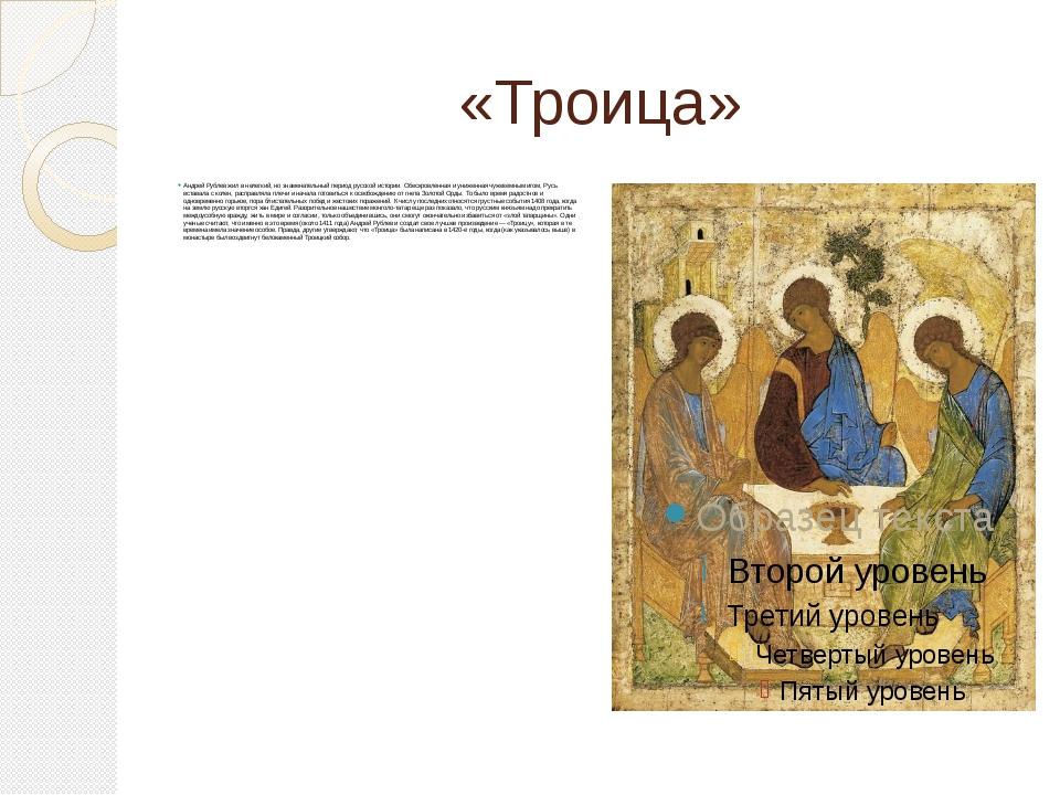 «Троица» Андрей Рублев жил в нелегкий, но знаменательный период русской истор...