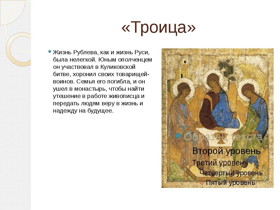 «Троица» Жизнь Рублева, как и жизнь Руси, была нелегкой. Юным ополченцем он у...