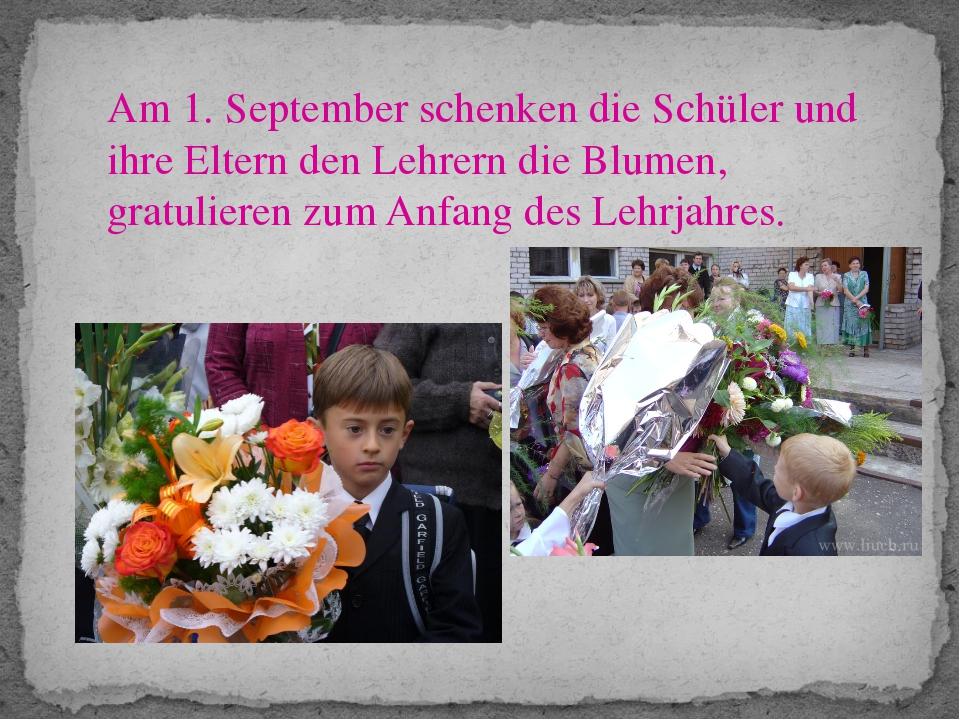Am 1. September schenken die Schüler und ihre Eltern den Lehrern die Blumen,...