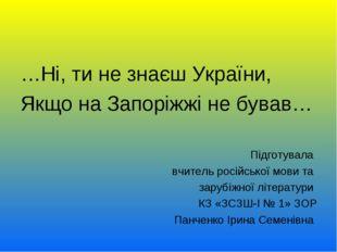 …Ні, ти не знаєш України, Якщо на Запоріжжі не бував… Підготувала вчитель рос