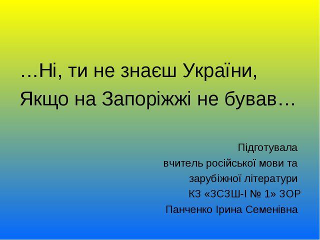 …Ні, ти не знаєш України, Якщо на Запоріжжі не бував… Підготувала вчитель рос...