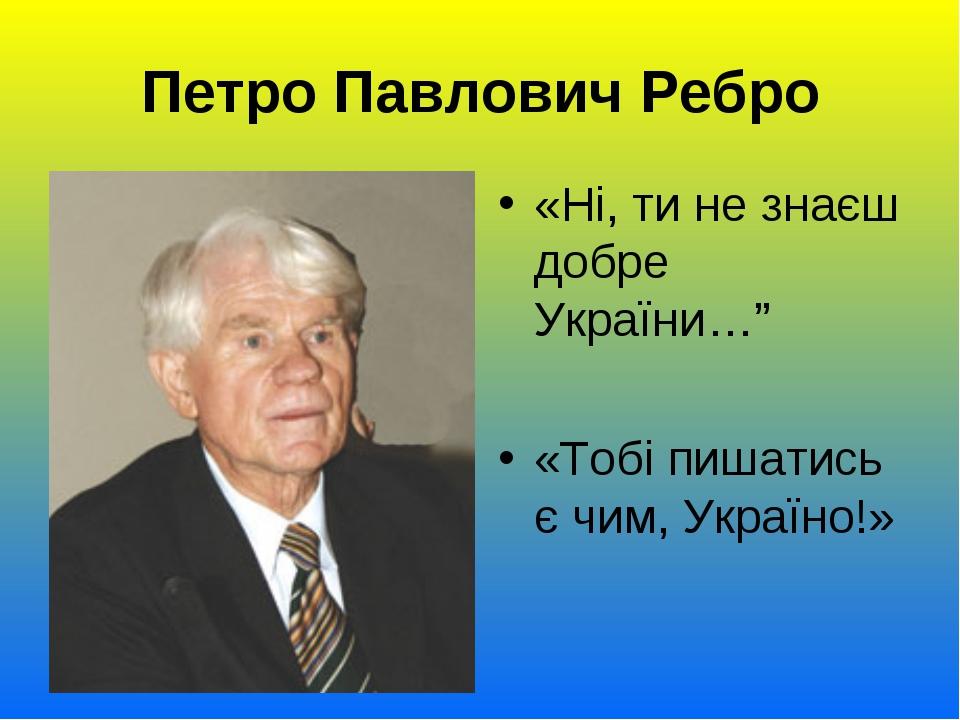 """Петро Павлович Ребро «Ні, ти не знаєш добре України…"""" «Тобі пишатись є чим, У..."""