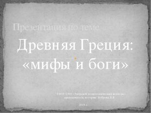 Древняя Греция: «мифы и боги» ГБОУ СПО «Тверской политехнический колледж» пре