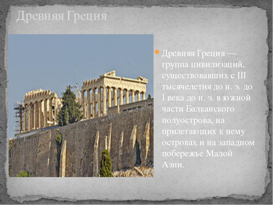 Древняя Греция— группа цивилизаций, существовавших с III тысячелетия дон.э...