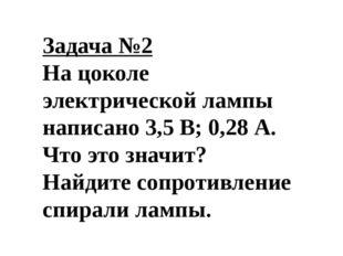 Задача №2 На цоколе электрической лампы написано 3,5 В; 0,28 А. Что это значи