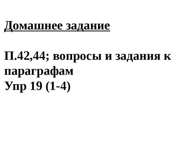Домашнее задание П.42,44; вопросы и задания к параграфам Упр 19 (1-4)