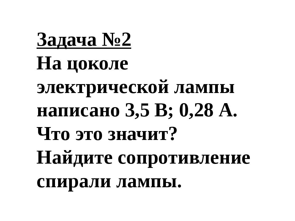 Задача №2 На цоколе электрической лампы написано 3,5 В; 0,28 А. Что это значи...