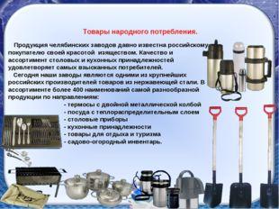 Товары народного потребления. Продукция челябинских заводов давно известна ро
