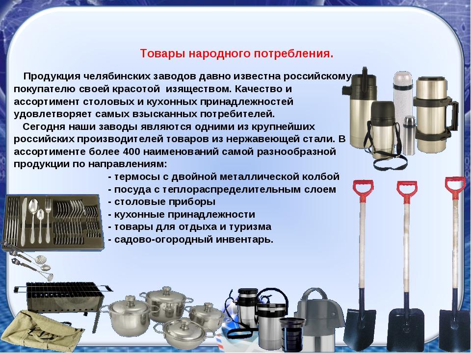 Товары народного потребления. Продукция челябинских заводов давно известна ро...