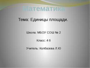 Математика Тема: Единицы площади. Школа: МБОУ CОШ № 2 Класс: 4 б Учитель: Кол