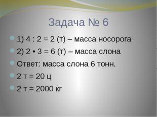 Задача № 6 1) 4 : 2 = 2 (т) – масса носорога 2) 2 • 3 = 6 (т) – масса слона О