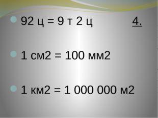 92 ц = 9 т 2 ц 4.  1 см2 = 100 мм2  1 км2 = 1 000 000 м2