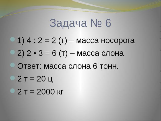 Задача № 6 1) 4 : 2 = 2 (т) – масса носорога 2) 2 • 3 = 6 (т) – масса слона О...