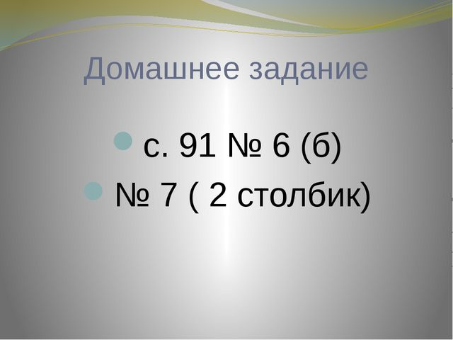 Домашнее задание с. 91 № 6 (б) № 7 ( 2 столбик)