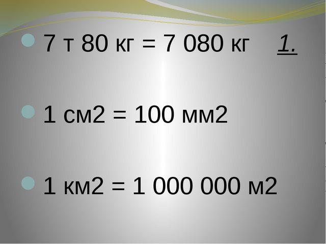 7 т 80 кг = 7 080 кг 1.  1 см2 = 100 мм2  1 км2 = 1 000 000 м2