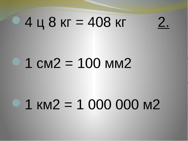 4 ц 8 кг = 408 кг 2. 1 см2 = 100 мм2 1 км2 = 1 000 000 м2