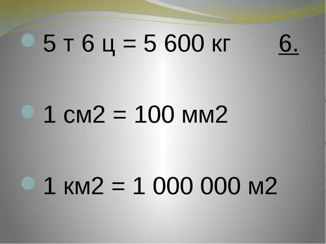 5 т 6 ц = 5 600 кг 6.  1 см2 = 100 мм2  1 км2 = 1 000 000 м2