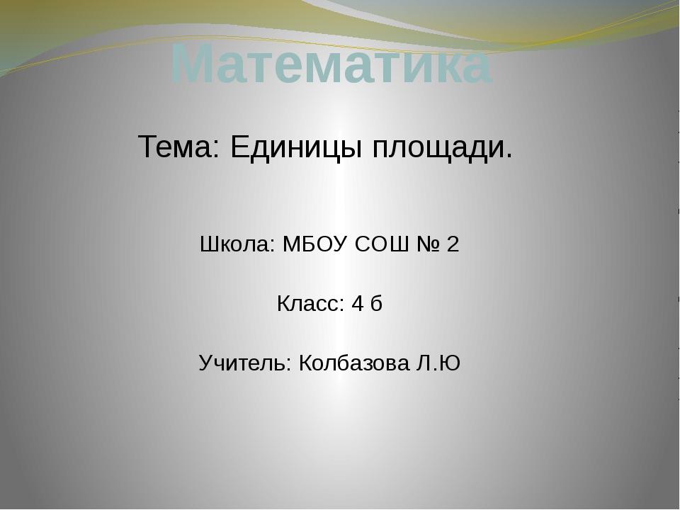 Математика Тема: Единицы площади. Школа: МБОУ CОШ № 2 Класс: 4 б Учитель: Кол...