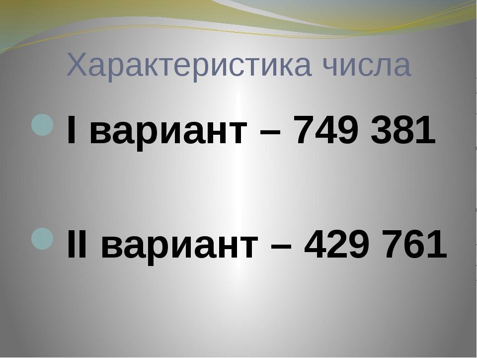 Характеристика числа I вариант – 749 381 II вариант – 429761