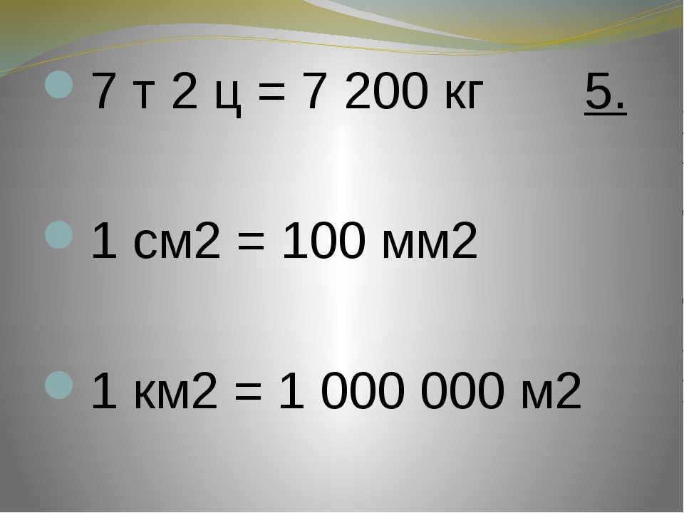 7 т 2 ц = 7 200 кг 5. 1 см2 = 100 мм2 1 км2 = 1 000 000 м2