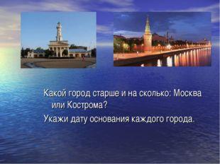 Какой город старше и на сколько: Москва или Кострома? Укажи дату основания ка