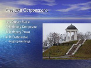 Беседка Островского 1.на берегу Волги 2.На берегу Костромки 3.На берегу Унжи