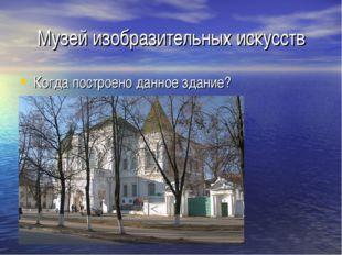 Музей изобразительных искусств Когда построено данное здание?