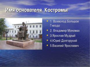 Имя основателя Костромы 1. Всеволод Большое Гнездо 2. Владимир Мономах 3.Ярос