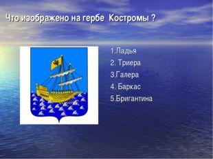Что изображено на гербе Костромы ? 1.Ладья 2. Триера 3.Галера 4. Баркас 5.Бри