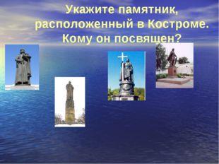 Укажите памятник, расположенный в Костроме. Кому он посвящен?