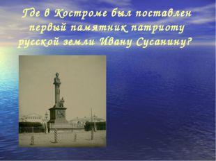 Где в Костроме был поставлен первый памятник патриоту русской земли Ивану Сус