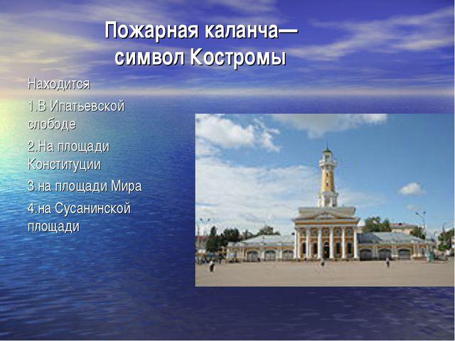 Пожарная каланча— символ Костромы Находится 1.В Ипатьевской слободе 2.На площ...