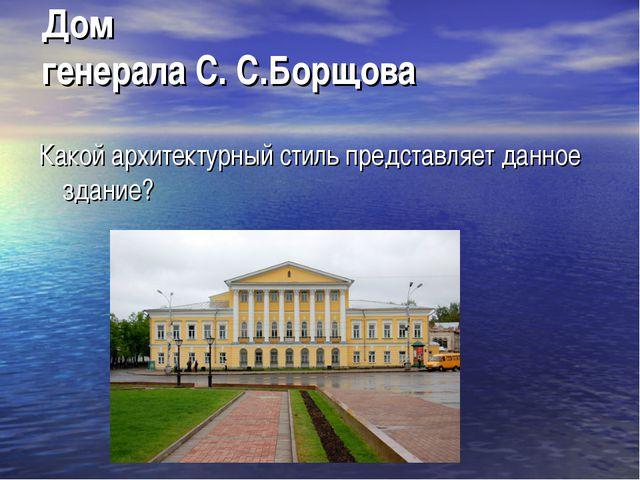 Дом генерала С. С.Борщова Какой архитектурный стиль представляет данное здание?