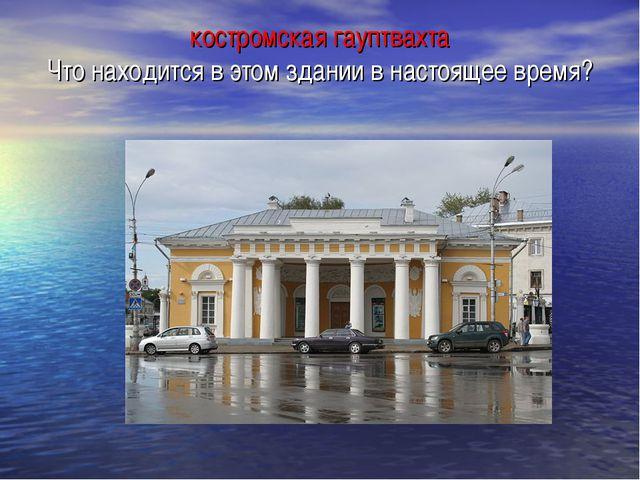 костромская гауптвахта Что находится в этом здании в настоящее время?