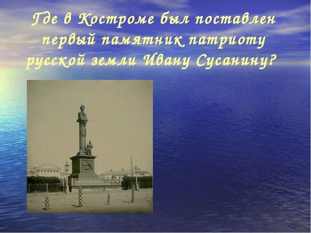 Где в Костроме был поставлен первый памятник патриоту русской земли Ивану Сус...