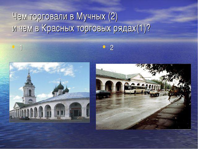 Чем торговали в Мучных (2) и чем в Красных торговых рядах(1)? 1 2