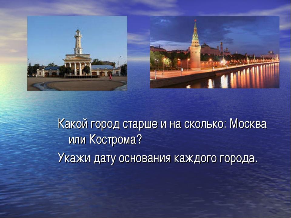 Какой город старше и на сколько: Москва или Кострома? Укажи дату основания ка...