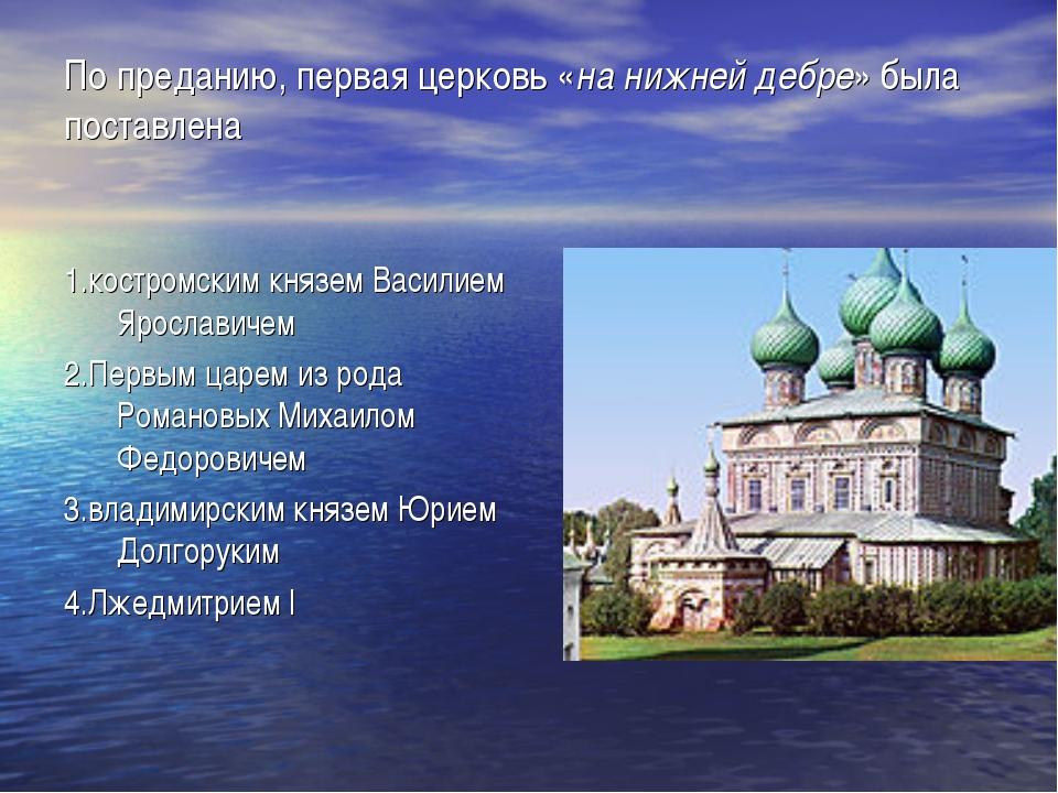 По преданию, первая церковь «на нижней дебре» была поставлена  1.костромским...