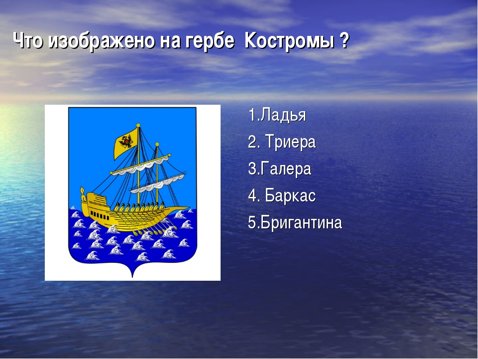 Что изображено на гербе Костромы ? 1.Ладья 2. Триера 3.Галера 4. Баркас 5.Бри...