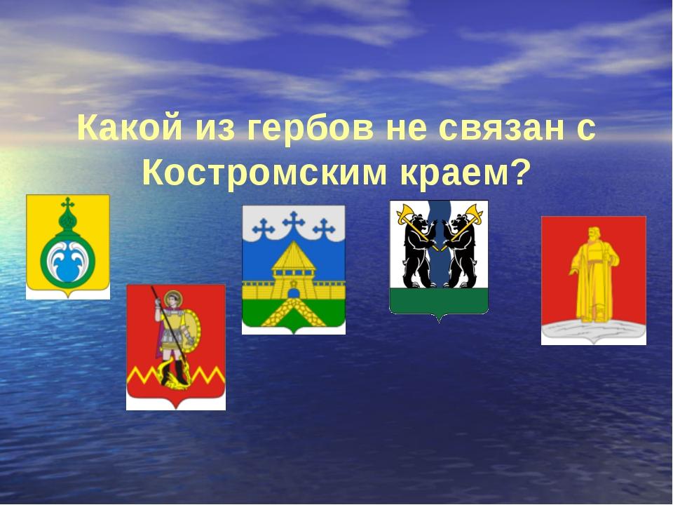 Какой из гербов не связан с Костромским краем?